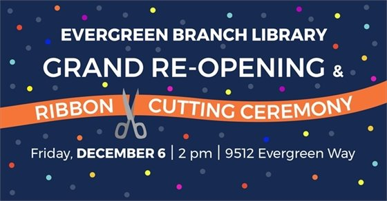 Graphic with blue background showing an orange ribbon being cut by scissors that states Evergreen Branch Library Grand Opening and Ribbon Cutting Ceremony Friday December 6 2 pm 9512 Evergreen Way